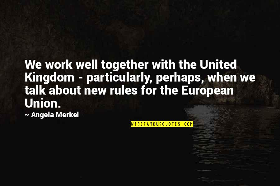 The Union Quotes By Angela Merkel: We work well together with the United Kingdom