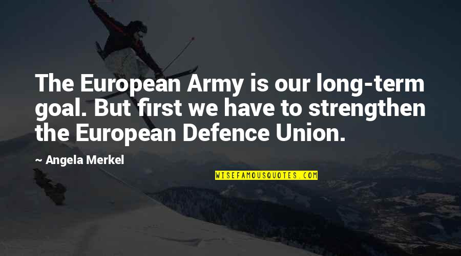 The Union Quotes By Angela Merkel: The European Army is our long-term goal. But