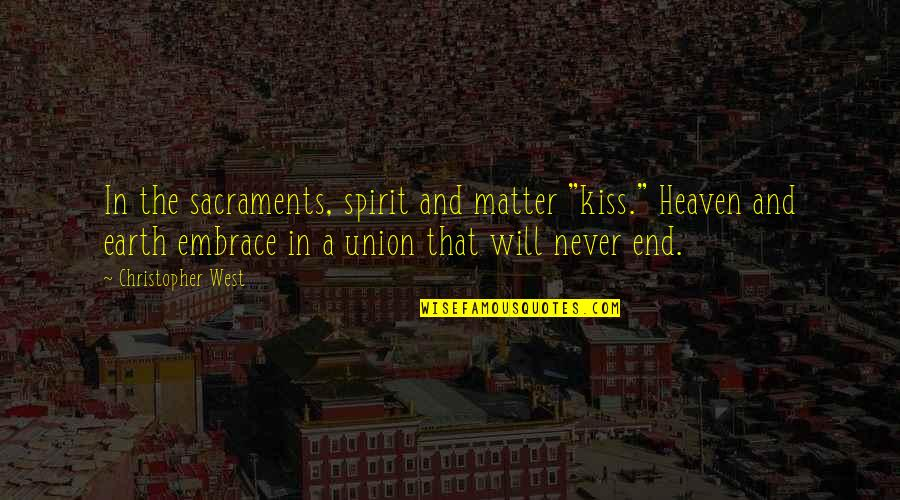 "The Union Quotes By Christopher West: In the sacraments, spirit and matter ""kiss."" Heaven"