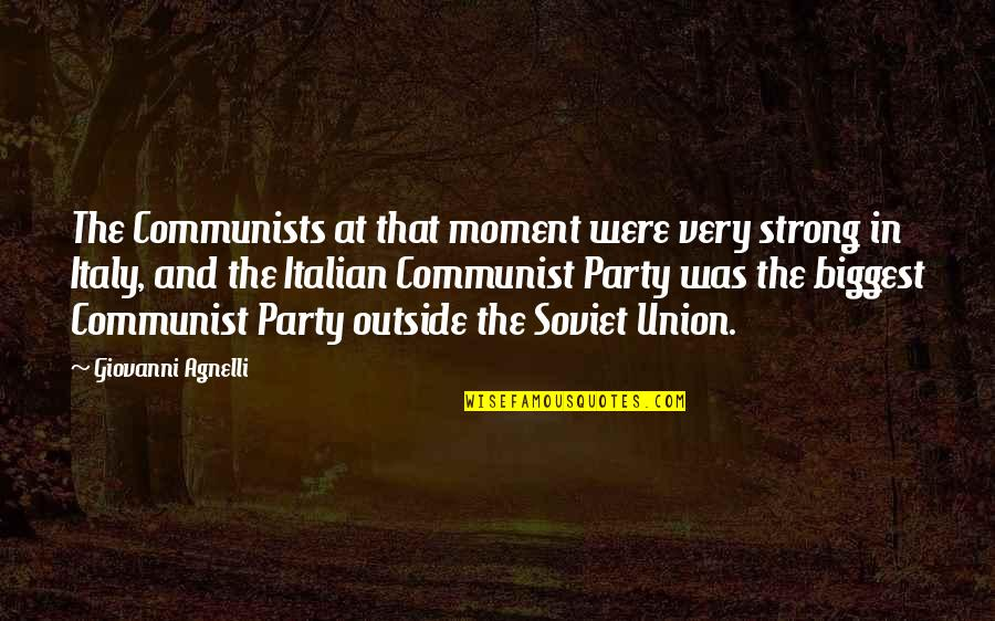 The Union Quotes By Giovanni Agnelli: The Communists at that moment were very strong