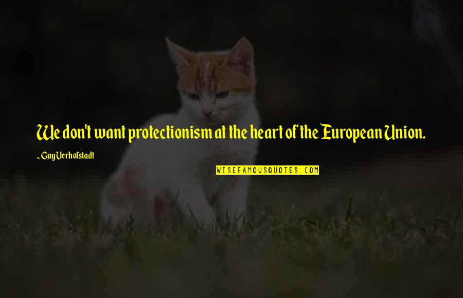 The Union Quotes By Guy Verhofstadt: We don't want protectionism at the heart of