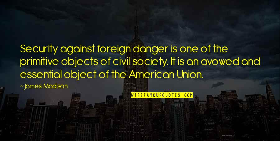 The Union Quotes By James Madison: Security against foreign danger is one of the