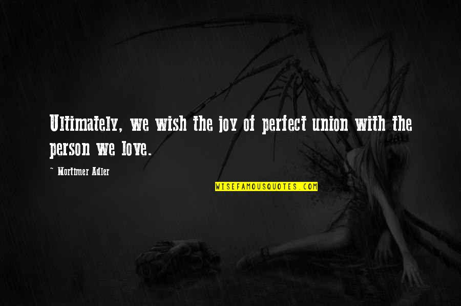 The Union Quotes By Mortimer Adler: Ultimately, we wish the joy of perfect union