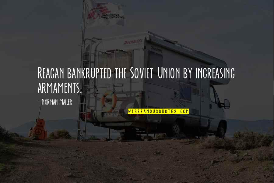 The Union Quotes By Norman Mailer: Reagan bankrupted the Soviet Union by increasing armaments.