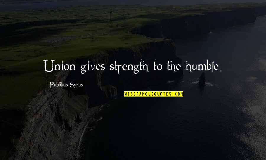 The Union Quotes By Publilius Syrus: Union gives strength to the humble.