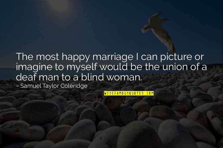The Union Quotes By Samuel Taylor Coleridge: The most happy marriage I can picture or