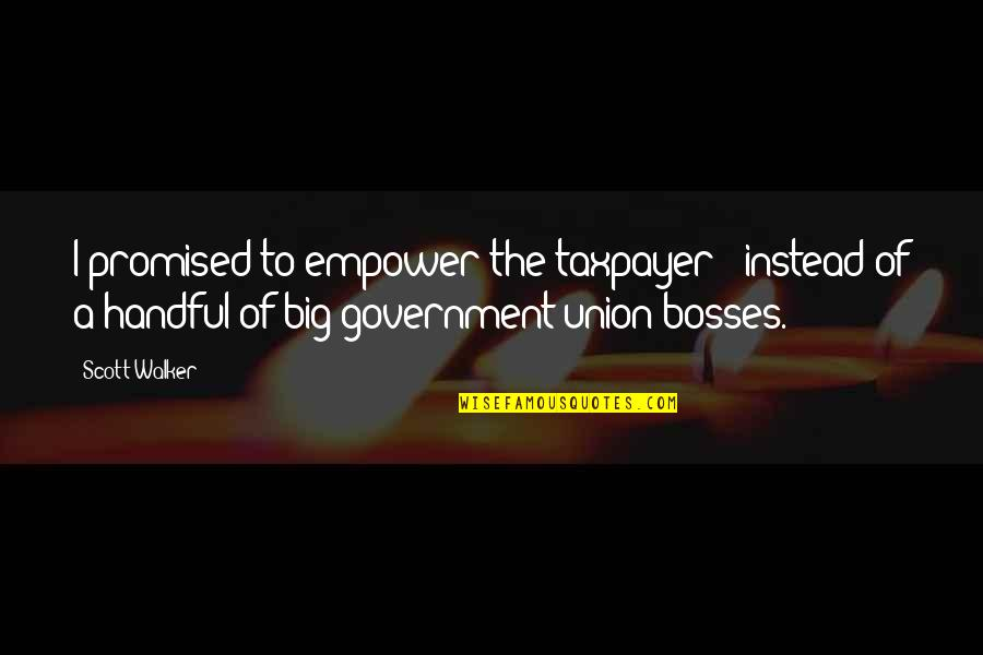 The Union Quotes By Scott Walker: I promised to empower the taxpayer - instead