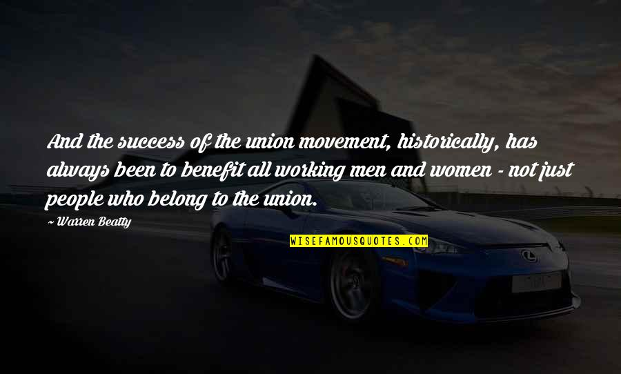 The Union Quotes By Warren Beatty: And the success of the union movement, historically,