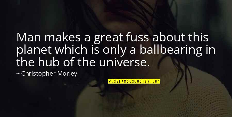 The Universe And Planets Quotes By Christopher Morley: Man makes a great fuss about this planet