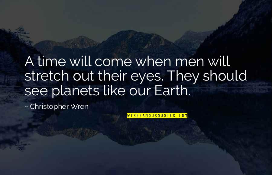 The Universe And Planets Quotes By Christopher Wren: A time will come when men will stretch