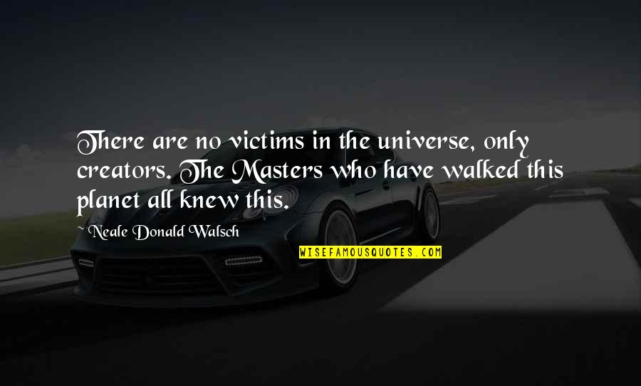 The Universe And Planets Quotes By Neale Donald Walsch: There are no victims in the universe, only