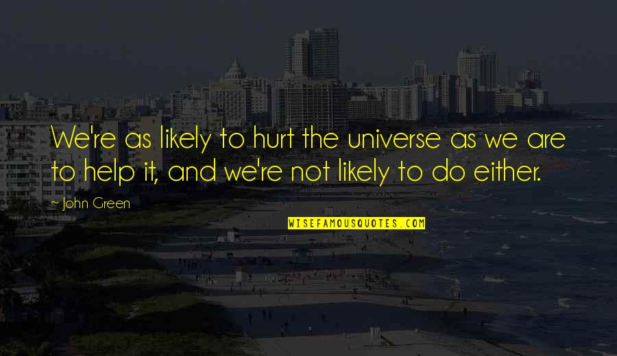 The Universe And Stars Quotes By John Green: We're as likely to hurt the universe as