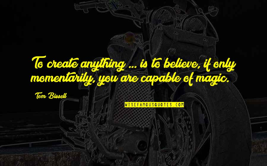 The Universe Goodreads Quotes By Tom Bissell: To create anything ... is to believe, if