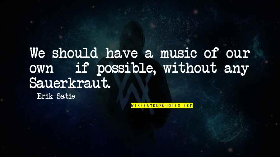 The Unobtainable Quotes By Erik Satie: We should have a music of our own