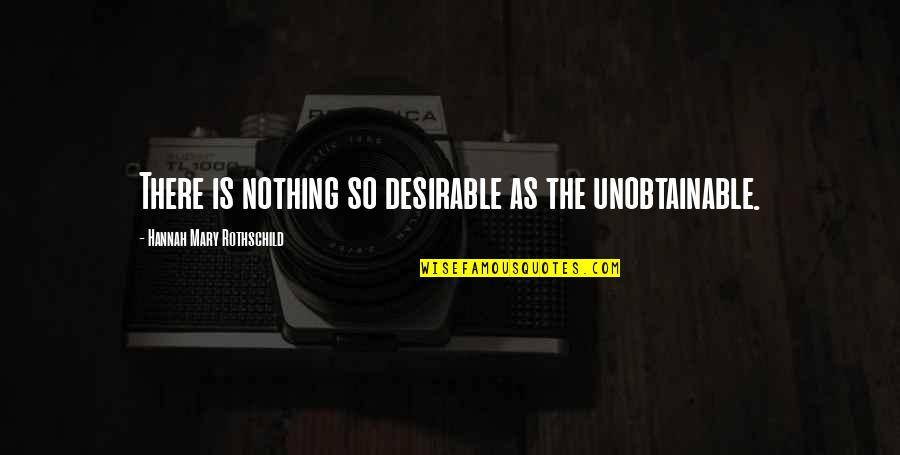 The Unobtainable Quotes By Hannah Mary Rothschild: There is nothing so desirable as the unobtainable.