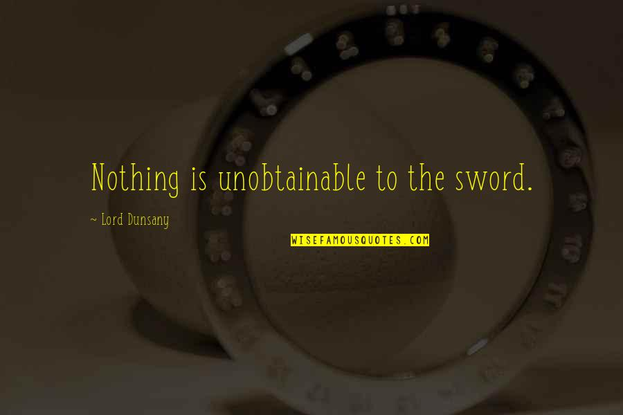 The Unobtainable Quotes By Lord Dunsany: Nothing is unobtainable to the sword.
