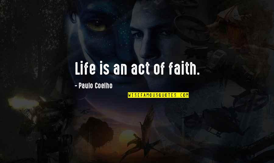 The Unobtainable Quotes By Paulo Coelho: Life is an act of faith.