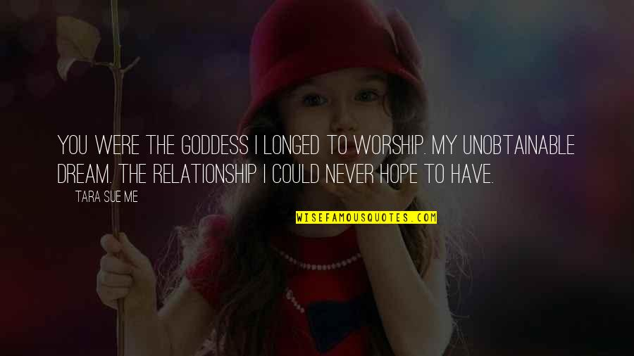 The Unobtainable Quotes By Tara Sue Me: You were the goddess I longed to worship.