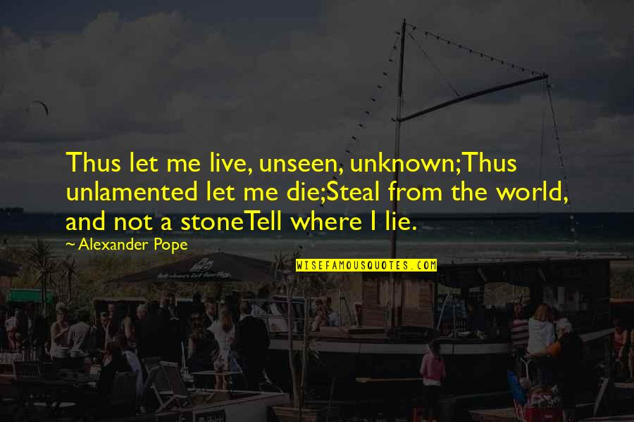 The Unseen World Quotes By Alexander Pope: Thus let me live, unseen, unknown;Thus unlamented let