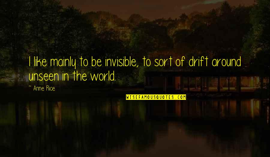 The Unseen World Quotes By Anne Rice: I like mainly to be invisible, to sort