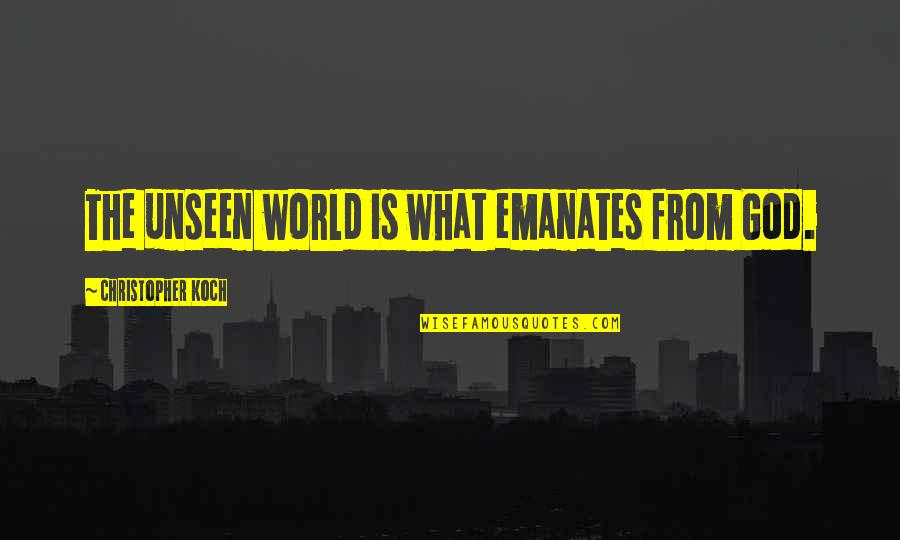 The Unseen World Quotes By Christopher Koch: The unseen world is what emanates from God.