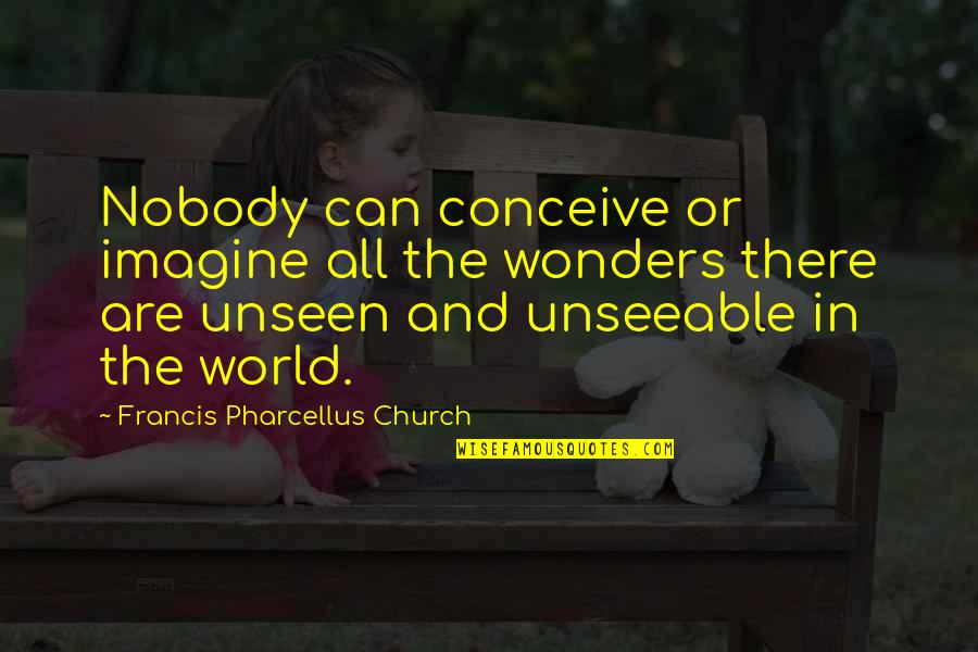The Unseen World Quotes By Francis Pharcellus Church: Nobody can conceive or imagine all the wonders