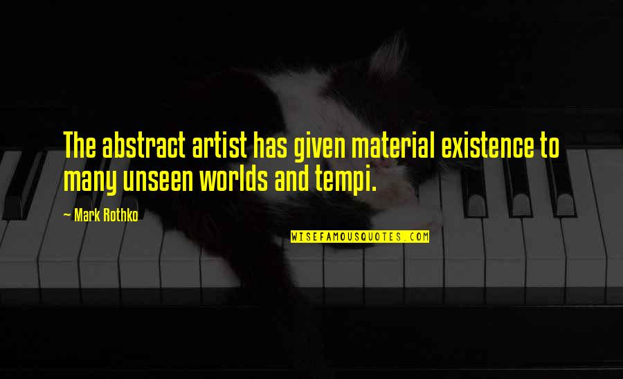 The Unseen World Quotes By Mark Rothko: The abstract artist has given material existence to