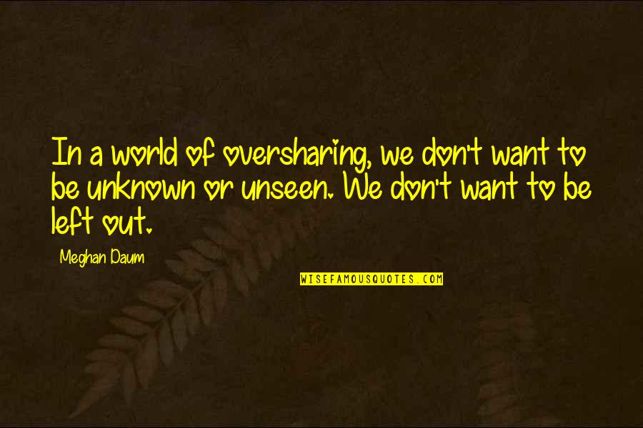 The Unseen World Quotes By Meghan Daum: In a world of oversharing, we don't want