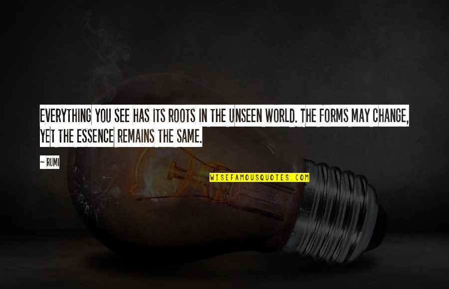 The Unseen World Quotes By Rumi: Everything you see has its roots in the