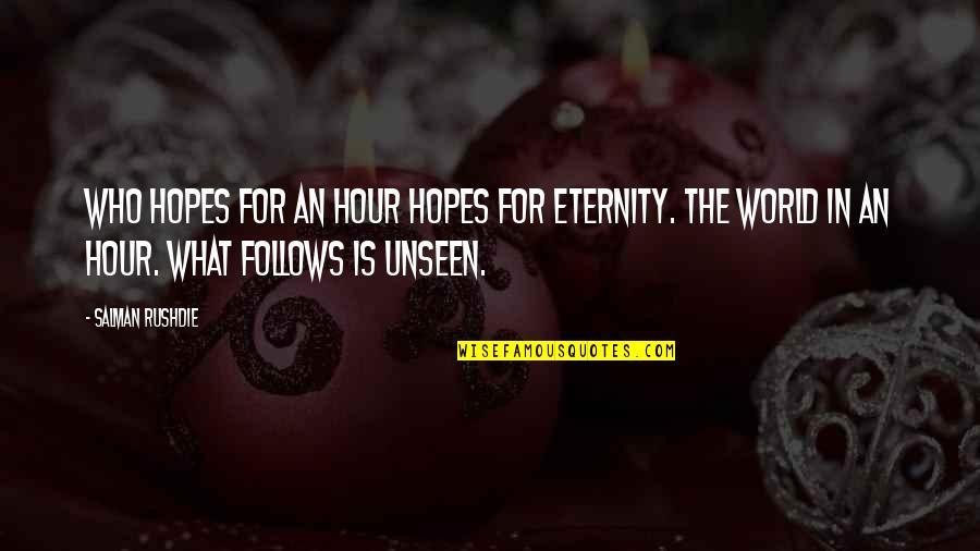 The Unseen World Quotes By Salman Rushdie: Who hopes for an hour hopes for eternity.