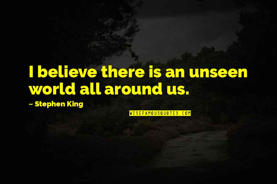 The Unseen World Quotes By Stephen King: I believe there is an unseen world all