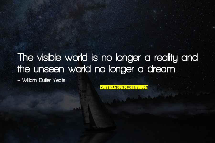 The Unseen World Quotes By William Butler Yeats: The visible world is no longer a reality