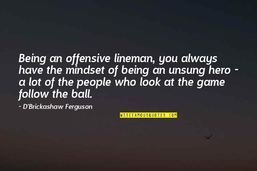 The Unsung Hero Quotes By D'Brickashaw Ferguson: Being an offensive lineman, you always have the