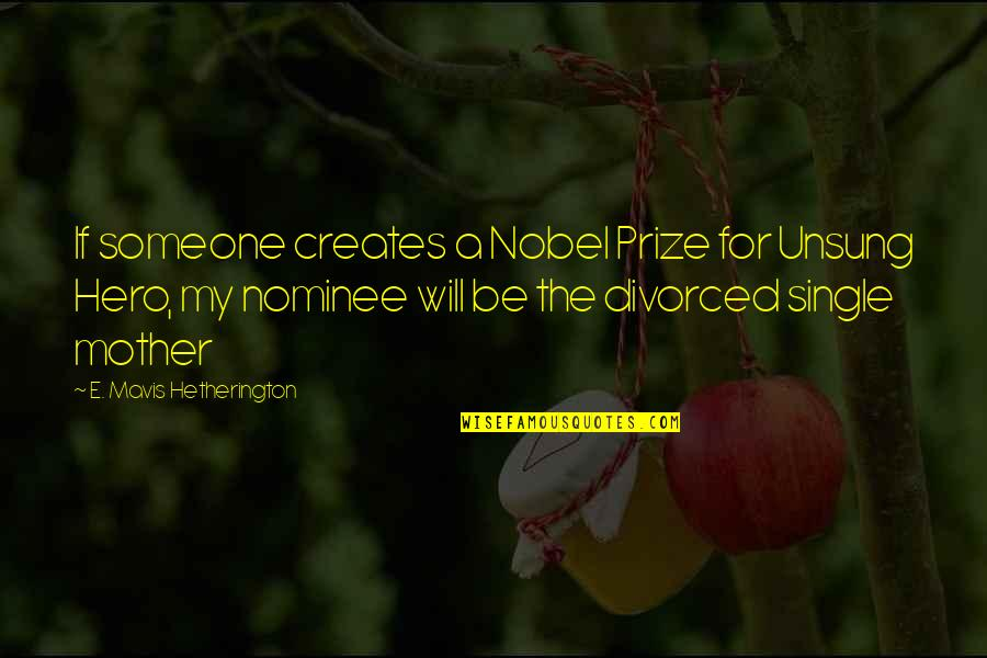 The Unsung Hero Quotes By E. Mavis Hetherington: If someone creates a Nobel Prize for Unsung