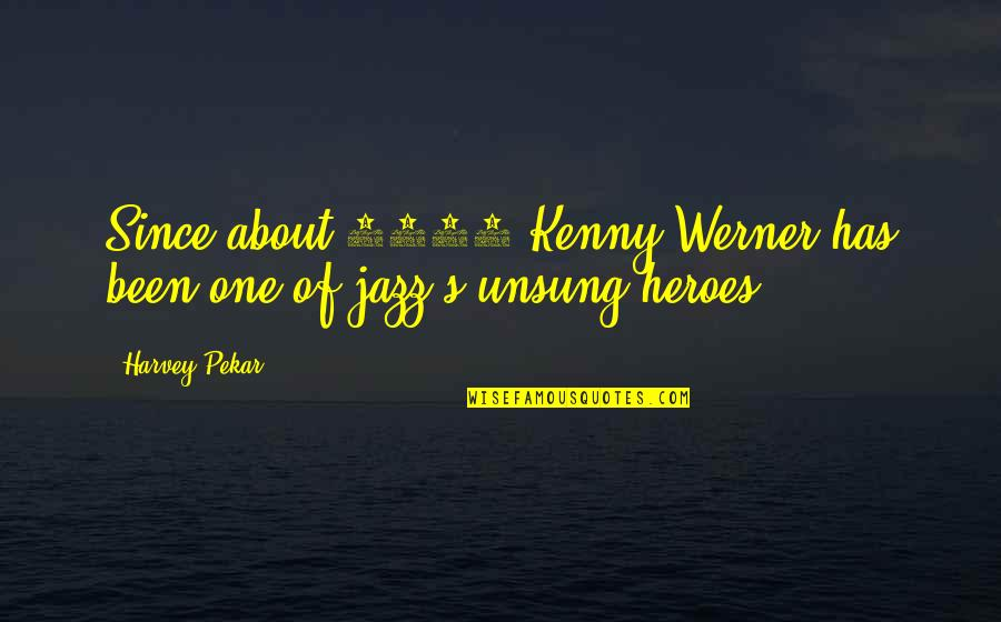 The Unsung Hero Quotes By Harvey Pekar: Since about 1980 Kenny Werner has been one