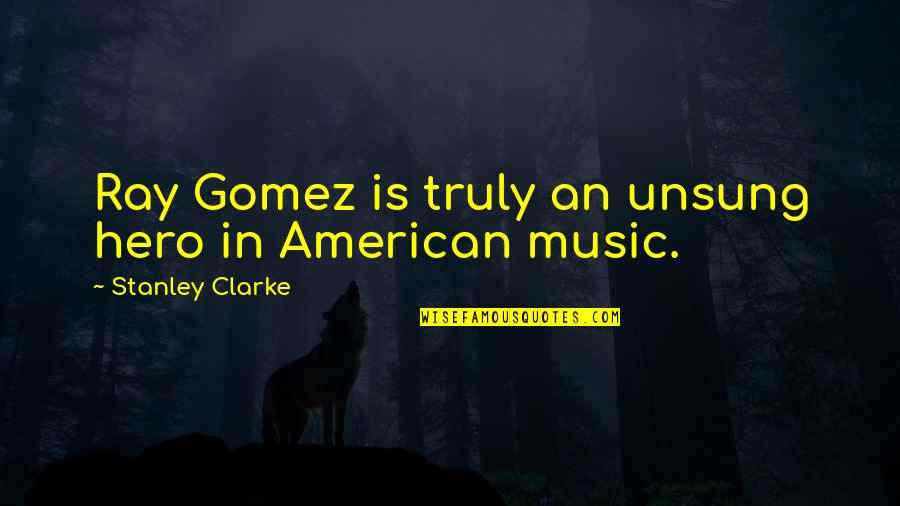 The Unsung Hero Quotes By Stanley Clarke: Ray Gomez is truly an unsung hero in