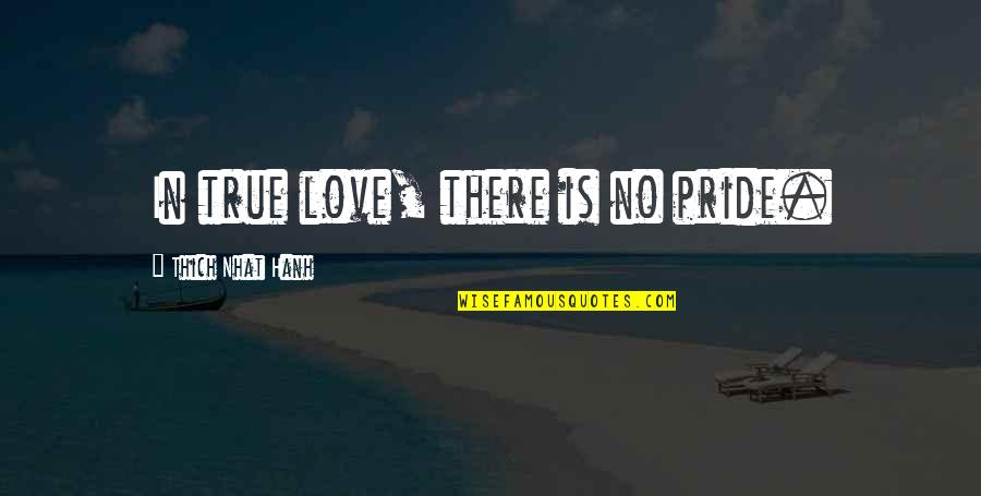 The Upper East Side Quotes By Thich Nhat Hanh: In true love, there is no pride.