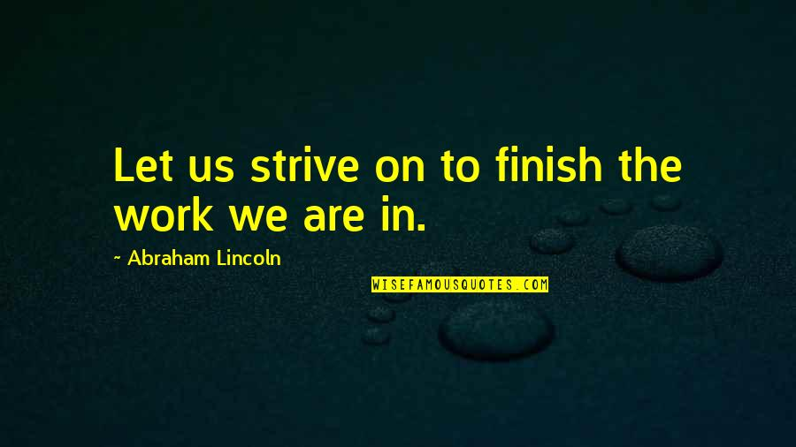 The Us Civil War Quotes By Abraham Lincoln: Let us strive on to finish the work