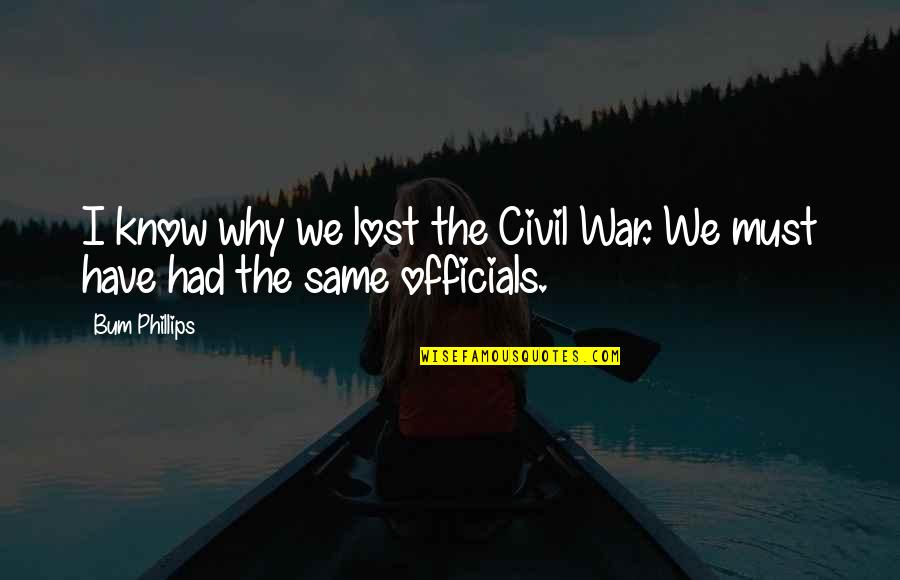 The Us Civil War Quotes By Bum Phillips: I know why we lost the Civil War.