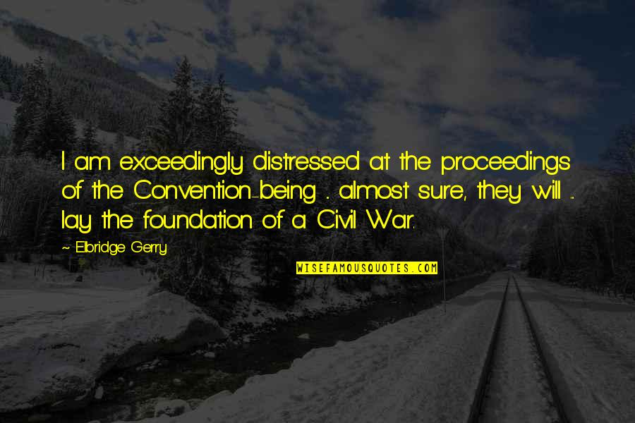 The Us Civil War Quotes By Elbridge Gerry: I am exceedingly distressed at the proceedings of