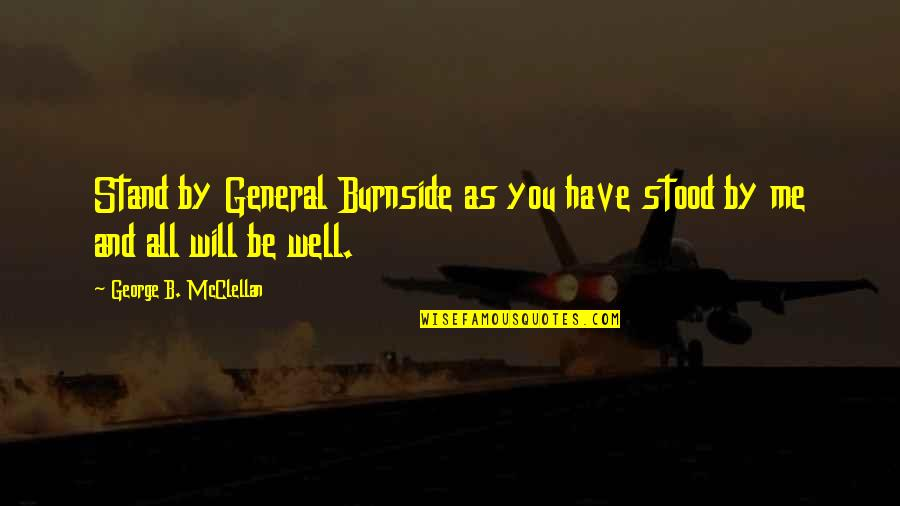 The Us Civil War Quotes By George B. McClellan: Stand by General Burnside as you have stood