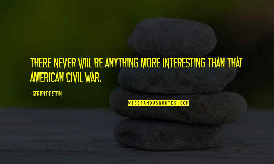 The Us Civil War Quotes By Gertrude Stein: There never will be anything more interesting than