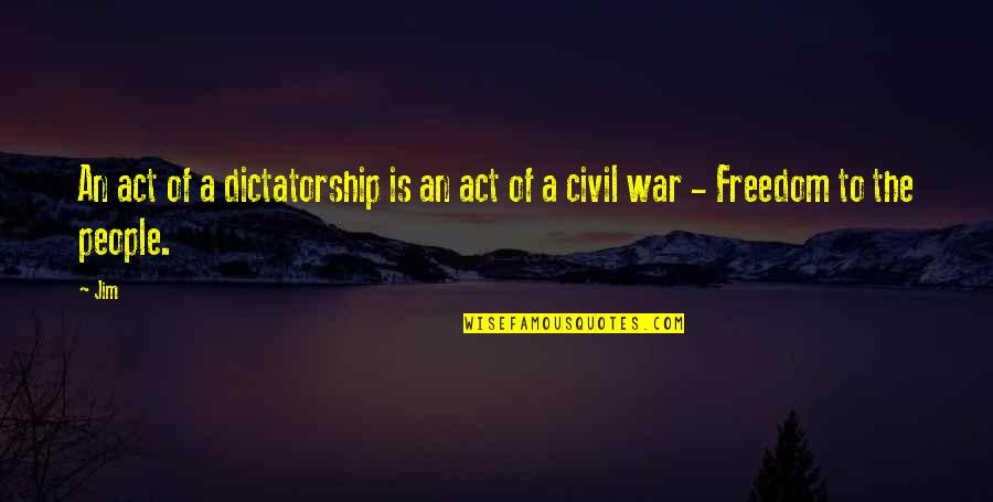 The Us Civil War Quotes By Jim: An act of a dictatorship is an act