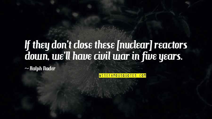 The Us Civil War Quotes By Ralph Nader: If they don't close these [nuclear] reactors down,