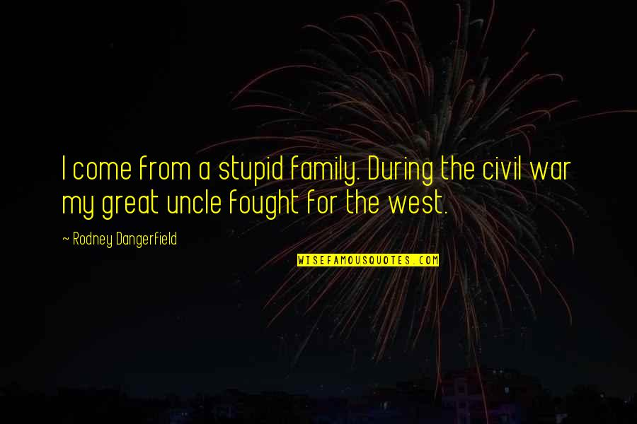 The Us Civil War Quotes By Rodney Dangerfield: I come from a stupid family. During the