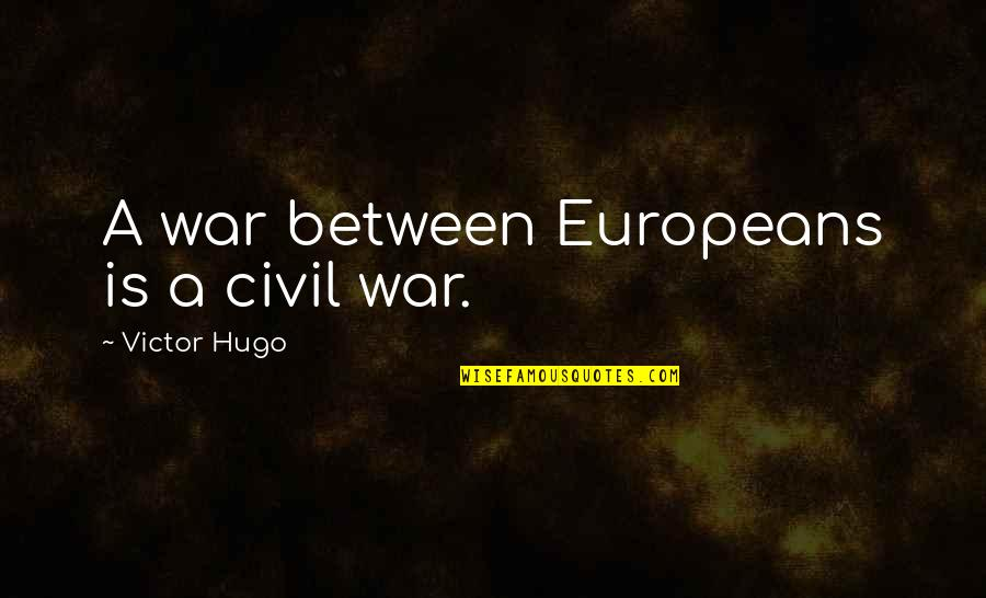 The Us Civil War Quotes By Victor Hugo: A war between Europeans is a civil war.