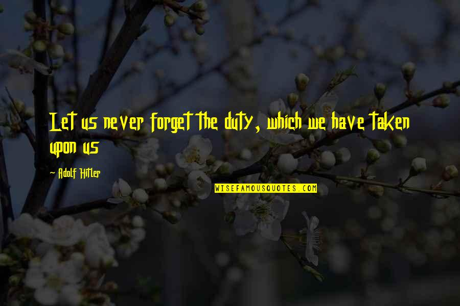 The Us Military Quotes By Adolf Hitler: Let us never forget the duty, which we
