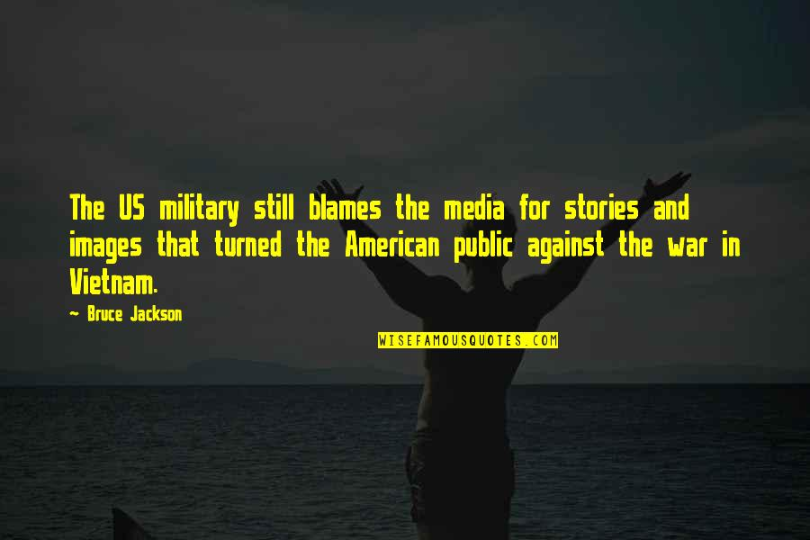 The Us Military Quotes By Bruce Jackson: The US military still blames the media for