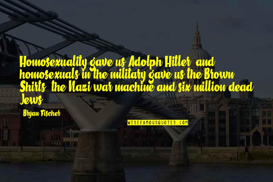 The Us Military Quotes By Bryan Fischer: Homosexuality gave us Adolph Hitler, and homosexuals in
