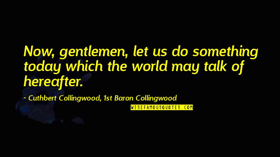 The Us Military Quotes By Cuthbert Collingwood, 1st Baron Collingwood: Now, gentlemen, let us do something today which
